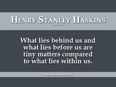 What lies behind us and what lies before us are tiny matters compared to what lies within us.