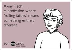 """X-ray tech: A profession where """"rolling fatties"""" means something entirely different."""