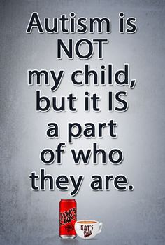 Autism is Not my child, but it is a part of who they are ...