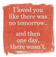 I loved you like there was no tomorrow...and then one day, there wasn't.