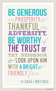 """Be generous in prosperity, and thankful in adversity. Be worthy of the trust of your neighbours, and look upon them with a bright and friendly face."" - Baha'u'llah"