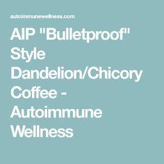 "AIP ""Bulletproof"" Style Dandelion/Chicory Coffee - Autoimmune Wellness"