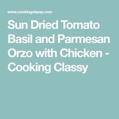 Sun Dried Tomato Basil and Parmesan Orzo with Chicken - Cooking Classy