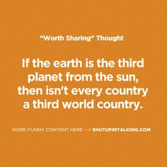 If the Earth is the 3rd planet from the sun, then isn't every country a third world country?