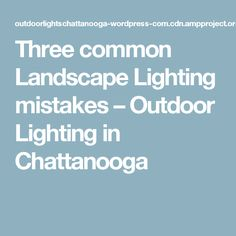 Three Common Landscape Lighting Mistakes U2013 Outdoor Lighting In Chattanooga