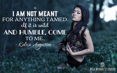 I am not meant for anything tamed. If it is wild and humble, come to me... ~ Kalisa Augustine WOMAN SISTERHOODॐ  #sacredmedicinewoman