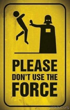 I know it's hard to restrain yourself but just respect others you can't use The Force. ~Star Wars