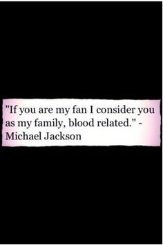 If you are my fan I consider you as my family, blood related. King of pop Michael Jackson quote   #MJfam