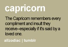 The Capricorn remembers every compliment and insult they receive, especially if it's said by a loved one.