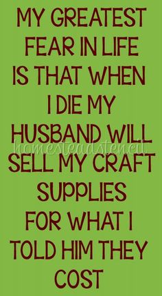 STENCIL ITEM 6052 My Greatest Fear In Life Is That When I Die My husband Will sell my Craft Supplies For What I Told Him The Cost