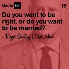 Do you want to be right, or do you want to be married? .  - Roger Sterling (Mad Men) #quotesqr