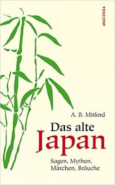 Das alte Japan, Sagen, Mythen, Märchen, Bräuche: Amazon.de: Algernon Bertram Mitford: Bücher