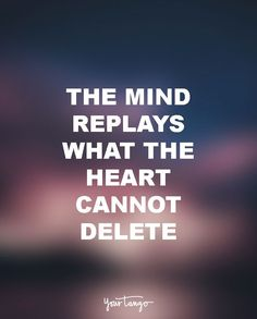 """""""The mind replays what the heart cannot delete."""""""