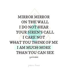 Mirror mirror on the wall, I do not hear your siren's call. I care not what you think of me. I am much more than you can see. - Queenisms