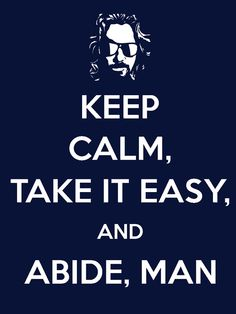 Keep Calm, Take It Easy, And Abide, Man