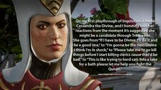 """Confession: On my first playthrough of Inquisition, I made Cassandra the Divine, and I honestly love her reactions from the moment it's suggested she might be a candidate through Trespasser. She goes from """"If I have to be Divine, I'll do it and be a..."""