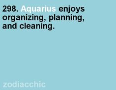 Aquarius enjoys organizing, planning and cleaning.
