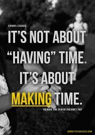 Truth!  I don't have time.  I'm busy just like you.  But I make time.  And that's the difference.