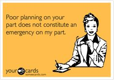 poor planning on your part does not constitute an emergency on mine