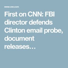 First on CNN: FBI director defends Clinton email probe, document releases…
