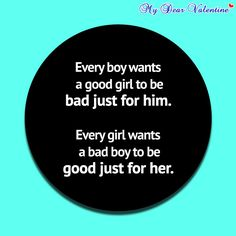 Every boy wants a good girl to be bad just for him. Every girl wants a bad boy to be good just for her.