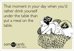 That moment in your day when you'd rather drink yourself under the table than put a meal on the table.