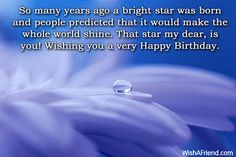 So many years ago a bright star was born and people predicted that it would make the whole world shine. That star my dear, is you! Wishing you a very Happy Birthday.