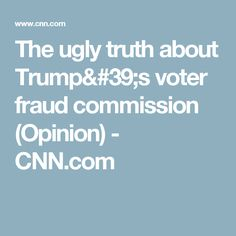 The ugly truth about Trump's voter fraud commission (Opinion) - CNN.com