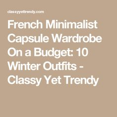 French Minimalist Capsule Wardrobe On a Budget: 10 Winter Outfits - Classy Yet Trendy