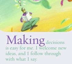 Making decisions is easy for me. I welcome new ideas and I follow through with what I say.  ~ Louise L. Hay