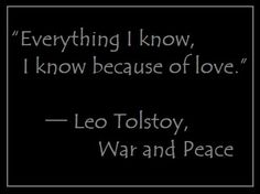 """Everything I know, I know because of love."" ― Leo Tolstoy, War and Peace"