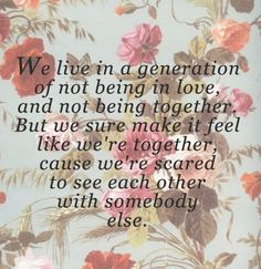 We live in a generation of not being in love and not being together, But we sure make it feel like we're together, cause we're scared to see each other with somebody else. -Drake