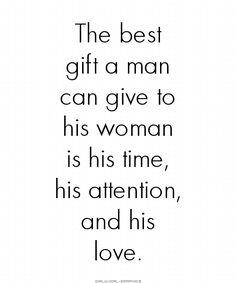 The best gift a man can give to his woman is his time, his attention, and his love.