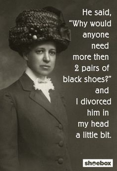 "He said, ""Why would anyone need more than 2 pairs of black shoes?"" and I divorced him in my head a little bit."