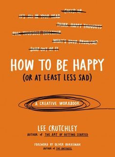 How to Be Happy (or at least Less Sad), Lee Crutchley Creative ideas for dealing with depression and anxiety