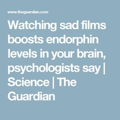 Watching sad films boosts endorphin levels in your brain, psychologists say Media Influence, The Guardian, Feel Good, Psychology, Brain, Sad, Science, Feelings, Sayings
