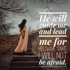 He will guide me and lead me for HIS NAME SAKE I WILL NOT be afraid.