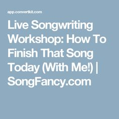 Live Songwriting Workshop: How To Finish That Song Today (With Me!) | SongFancy.com