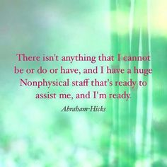 There isn't anything that I cannot be or do or have, and I have a huge nonphysical staff that's ready to assist me, and I'm ready.