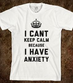 I Cant Keep Calm Because I Have Anxiety (T-Shirt) - That Kills Me - Skreened T-shirts, Organic Shirts, Hoodies, Kids Tees, Baby One-Pieces and Tote Bags