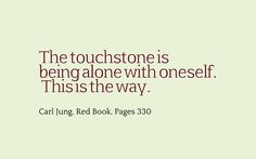 The touchstone is being alone with oneself. This is the way. ~Carl Jung, The Red Book, Page 330.