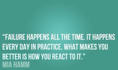 Failure happens all the time. It happens every day in practice. What makes you better is how you react to it. ~Mia Hamm