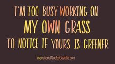 Inspirational quote about Life: I'm too busy working on my own grass to notice if yours is greener