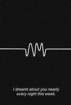 I dreamt about you nearly every night this week - Arctic Monkeys, Do I Wanna Know