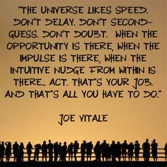 """""""The universe likes SPEED. Don't delay. Don't second-guess. Don't doubt.  When the opportunity is there, when the impulse is there, when the intuitive nudge from within is there… ACT. That's your job.  And that's all you have to do."""" Joe Vitale #qotd #qod"""