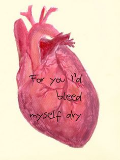 For you I'd bleed myself dry - Yellow, Coldplay.
