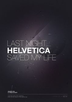 Last night Helvetica saved my life - if this is a movie i am sold