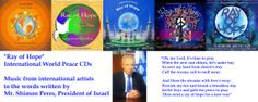 """RAY OF HOPE - a poem by Mr. Shimon Peres, President of Israel, translated into many languages of the world. This is a new link to all CDs and Mp3 downloads if you wish to support our causes. Proceeds from sales of all 4 """"Ray Of Hope"""" CD's are going to St. Jude's Children's Hospital and Peace charities.  It's available to all from around the world.. http://songweavershope.com/project-h.php?project_id=1006&member"""