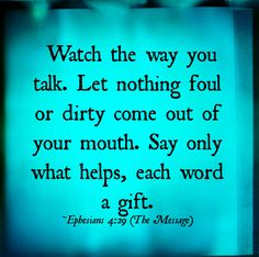 Watch the way you talk. Let nothing foul or dirty come out of your mouth.     Say only what helps,  each word a gift. - Eph.4:29