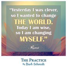 Yesterday I was clever, so I wanted to change the World.  Today, I am wise so I am changing myself. ~Rumi